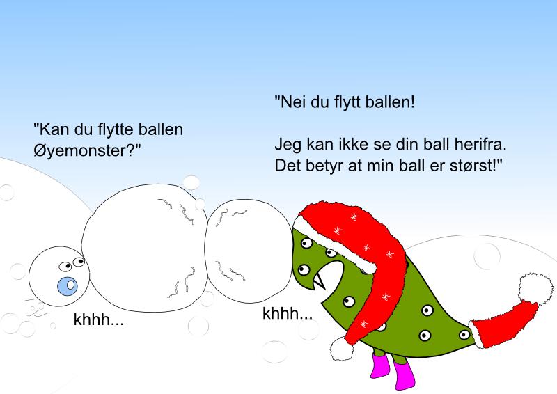 Kan du flytte ballen din Øyemonster? Nei du flytt ballen! Jeg kan ikke se din ball herfra. Det betyr at min ball er størst!